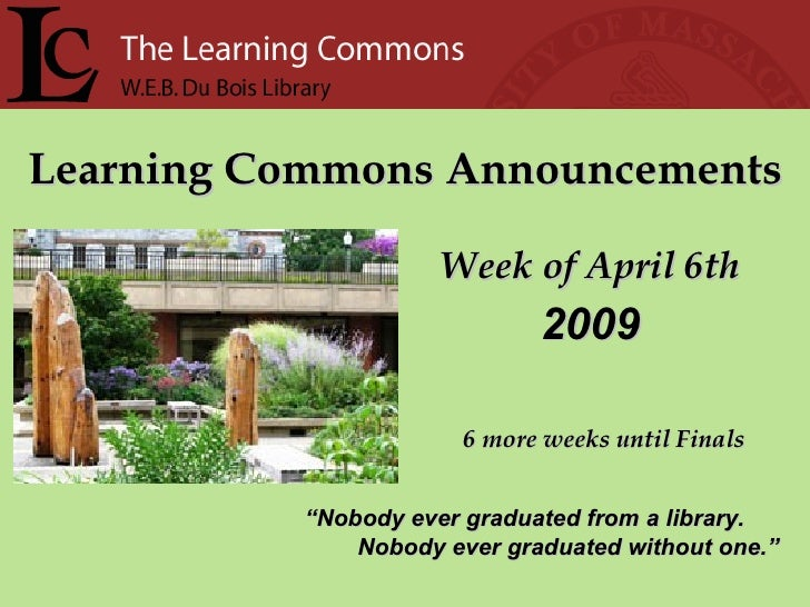 "Learning Commons Announcements Week of April 6th "" Nobody ever graduated from a library. Nobody ever graduated without one..."