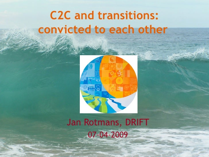 C2C and transitions: convicted to each other          Jan Rotmans, DRIFT          07-04-2009