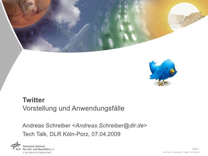 Twitter Vorstellung und Anwendungsfälle   Andreas Schreiber < [email_address] > Tech Talk, DLR Köln-Porz, 07.04.2009