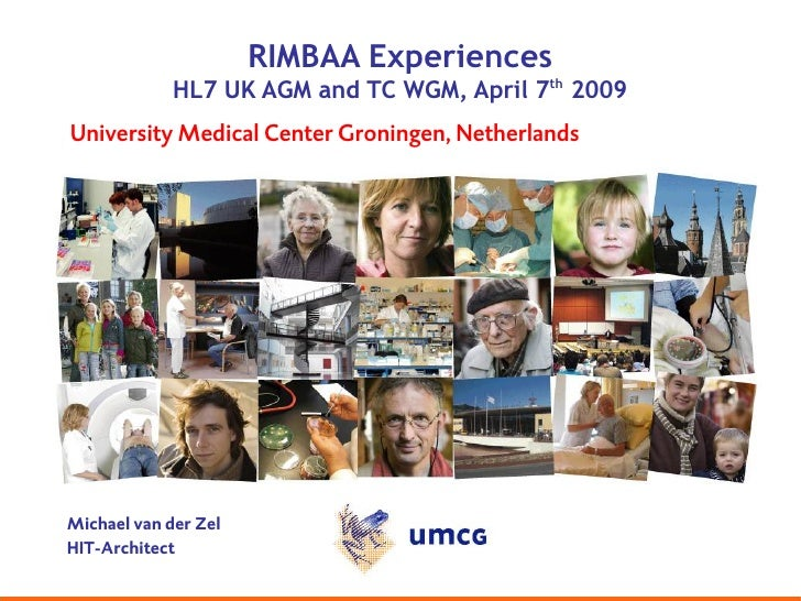 RIMBAA Experiences              HL7 UK AGM and TC WGM, April 7th 2009 University Medical Center Groningen, Netherlands    ...