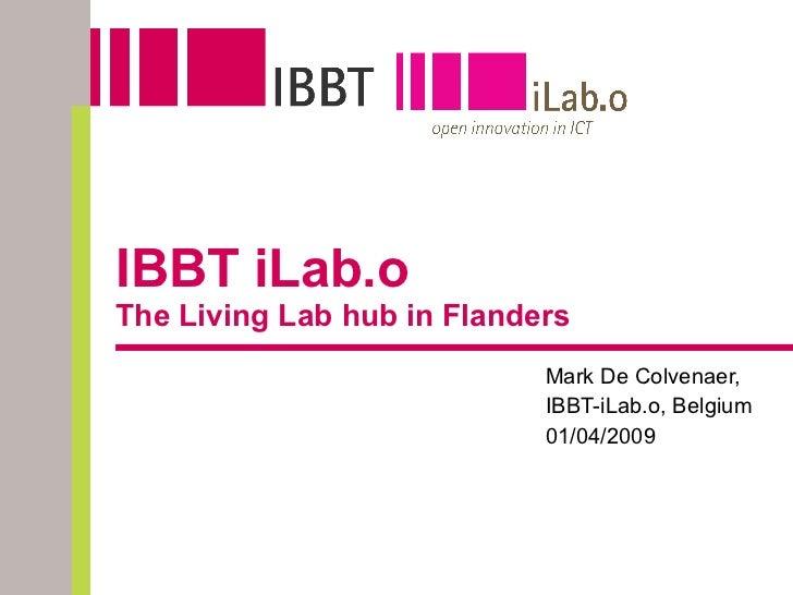 IBBT iLab.o The Living Lab hub in Flanders Mark De Colvenaer,  IBBT-iLab.o, Belgium 01/04/2009