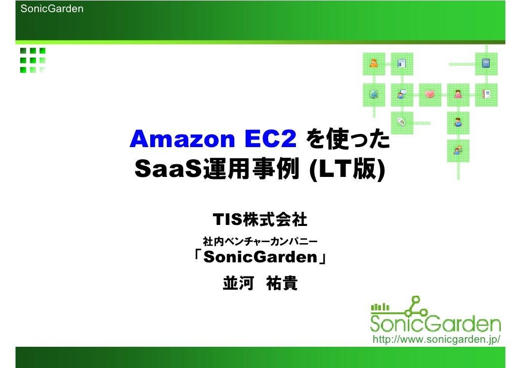 Amazon EC2  を使った SaaS 運用事例  (LT 版 ) TIS 株式会社 社内ベンチャーカンパニー 「 SonicGarden 」 並河 祐貴