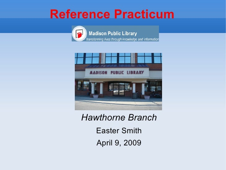 Reference Practicum <ul><li>Hawthorne Branch </li></ul><ul><li>Easter Smith </li></ul><ul><li>April 9, 2009 </li></ul>