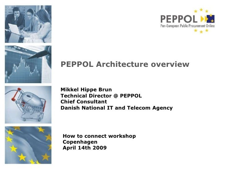 PEPPOL Architecture overview   Mikkel Hippe Brun Technical Director @ PEPPOL Chief Consultant Danish National IT and Telec...