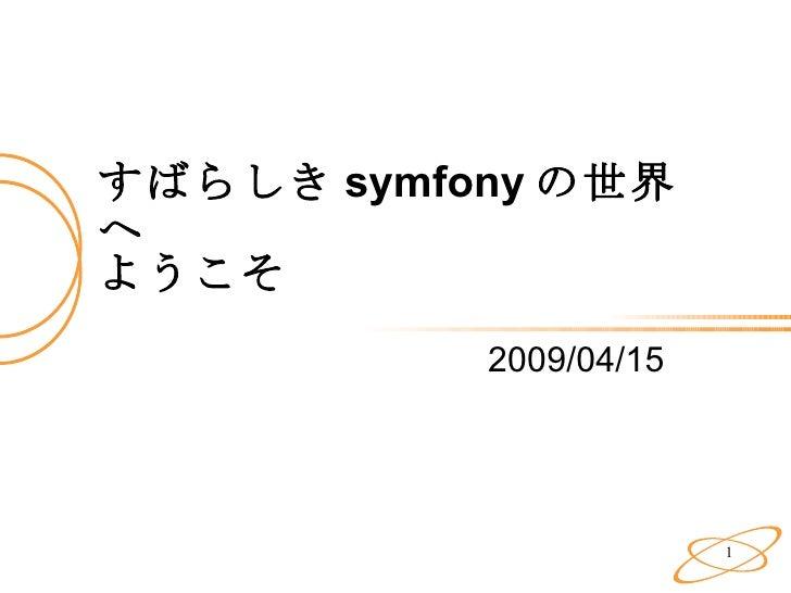 すばらしき symfony の世界へ ようこそ 2009/04/15