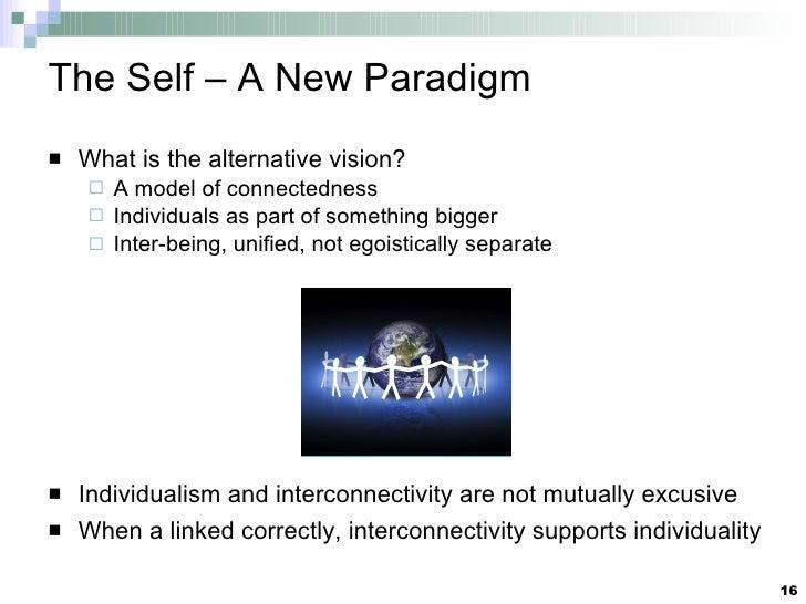 The Self – A New Paradigm <ul><li>What is the alternative vision? </li></ul><ul><ul><li>A model of connectedness </li></ul...