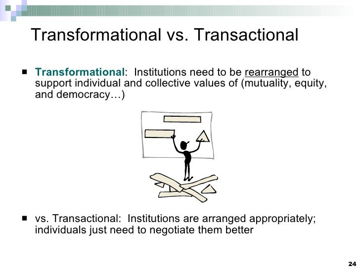 Transformational vs. Transactional <ul><li>Transformational :  Institutions need to be  rearranged  to support individual ...