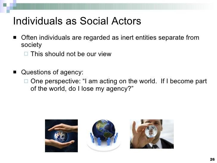 Individuals as Social Actors <ul><li>Often individuals are regarded as inert entities separate from society </li></ul><ul>...