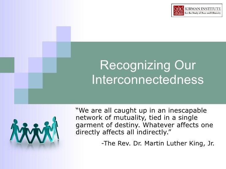 """Recognizing Our Interconnectedness """" We are all caught up in an inescapable network of mutuality, tied in a single garment..."""