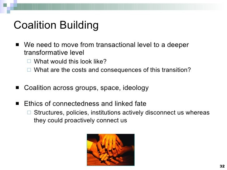 Coalition Building <ul><li>We need to move from transactional level to a deeper transformative level </li></ul><ul><ul><li...