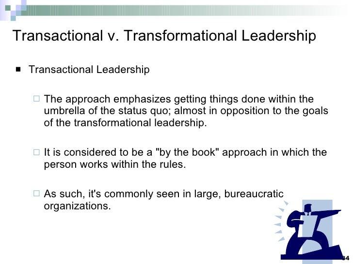 Transactional v. Transformational Leadership <ul><li>Transactional Leadership </li></ul><ul><ul><li>The approach emphasize...
