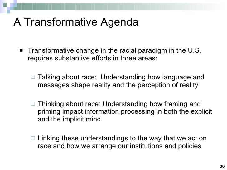 A Transformative Agenda <ul><li>Transformative change in the racial paradigm in the U.S. requires substantive efforts in t...
