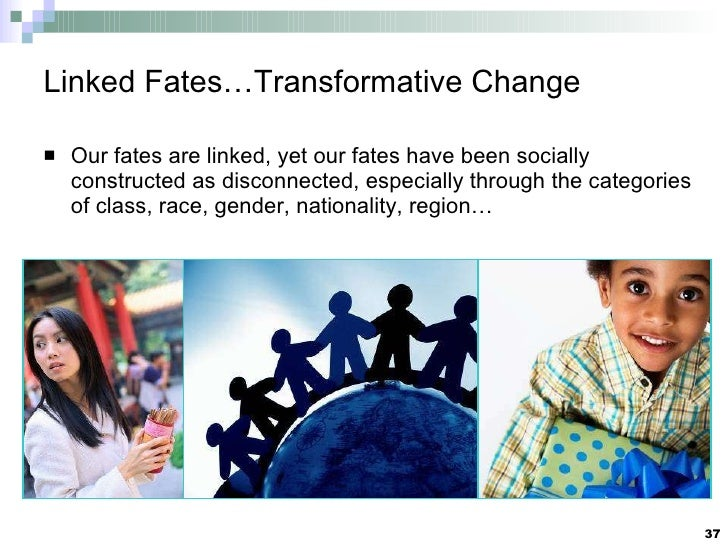 Linked Fates…Transformative Change <ul><li>Our fates are linked, yet our fates have been socially constructed as disconnec...