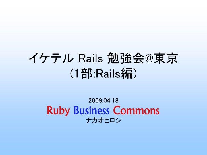 イケテル Rails 勉強会@東京     (1部:Rails編)       2009.04.18        ナカオヒロシ