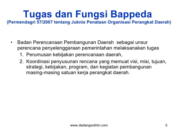 Tugas dan Fungsi Bappeda  (Permendagri 57/2007 tentang Juknis Penataan Organisasi Perangkat Daerah) <ul><li>Badan Perencan...