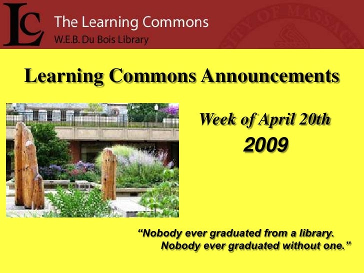 """Learning Commons Announcements                       Week of April 20th                              2009              """"No..."""