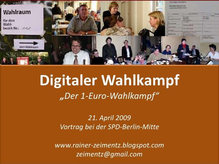 """Digitaler Wahlkampf    """"Der 1-Euro-Wahlkampf""""              21. April 2009    Vortrag bei der SPD-Berlin-Mitte    www.raine..."""