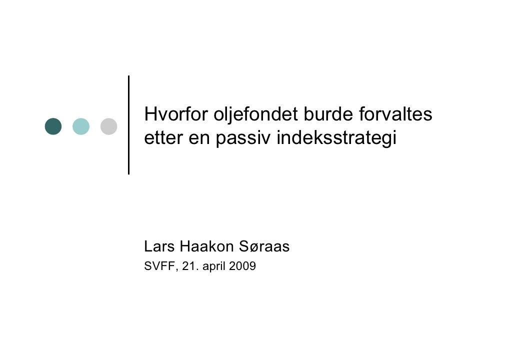 Hvorfor oljefondet burde forvaltes etter en passiv indeksstrategi     Lars Haakon Søraas SVFF, 21. april 2009