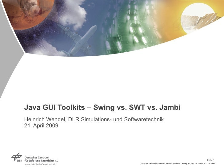Java GUI Toolkits – Swing vs. SWT vs. Jambi Heinrich Wendel, DLR Simulations- und Softwaretechnik 21. April 2009