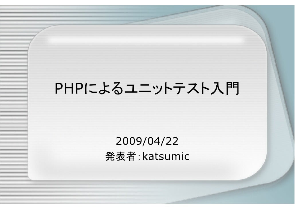 PHPによるユニットテスト入門        2009/04/22     発表者:katsumic