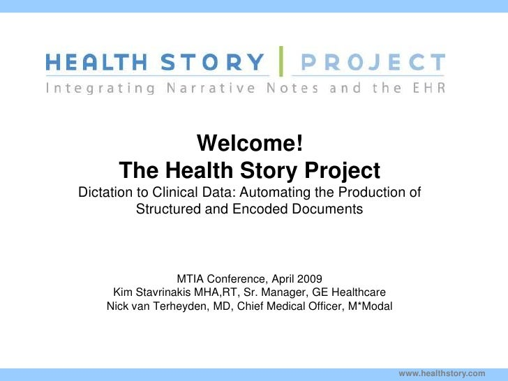 Welcome!         The Health Story Project Dictation to Clinical Data: Automating the Production of           Structured an...