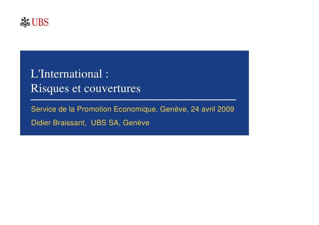 L'International : Risques et couvertures Service de la Promotion Economique, Genève, 24 avril 2009 Didier Braissant, UBS S...