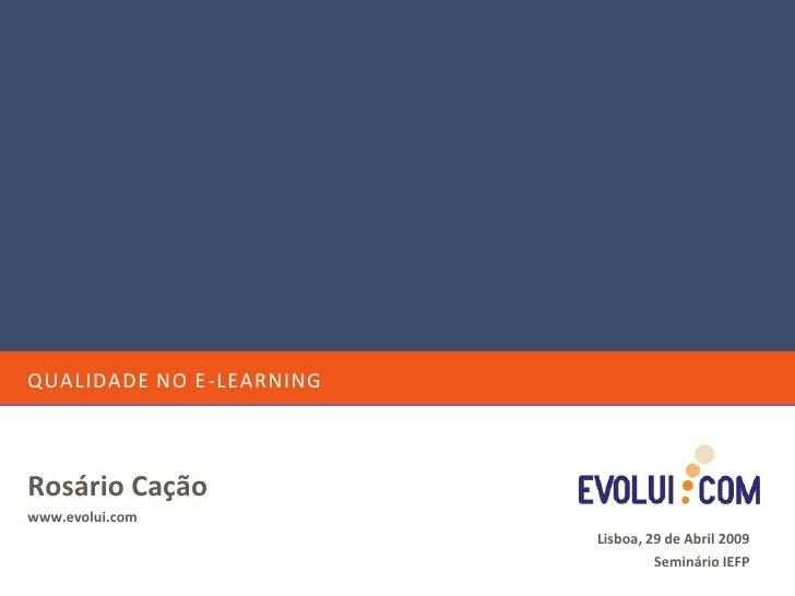 QUALIDADE NO E-LEARNING    Rosário Cação www.evolui.com                           Lisboa, 29 de Abril 2009                ...