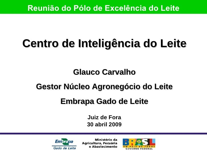 Centro de Inteligência do Leite Glauco Carvalho Gestor Núcleo Agronegócio do Leite Embrapa Gado de Leite Juiz de Fora 30 a...