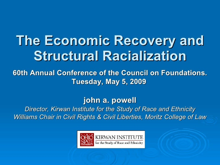 The  Economic Recovery and Structural Racialization john a. powell Director, Kirwan Institute for the Study of Race and Et...