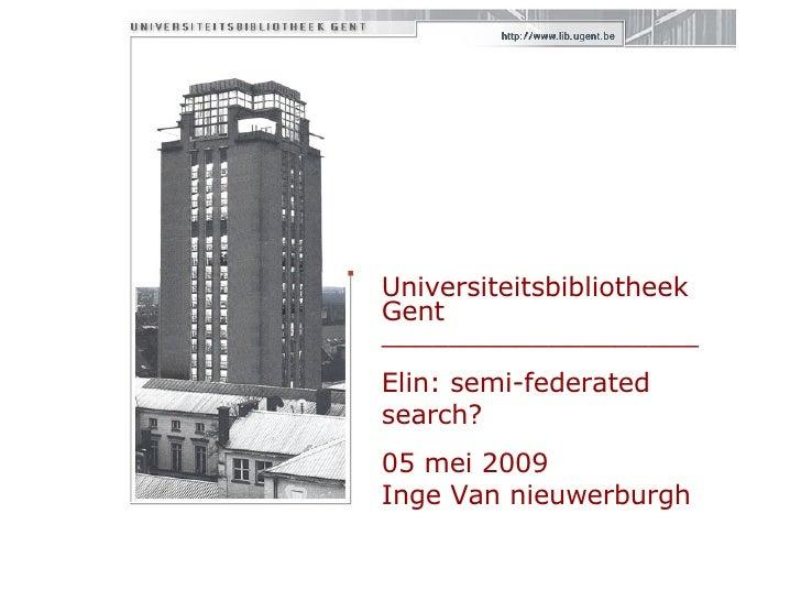 Universiteitsbibliotheek Gent  ___________________ Elin: semi-federated search? 05 mei 2009 Inge Van nieuwerburgh