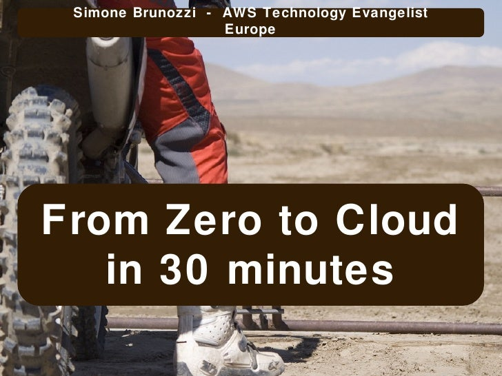 From Zero to Cloud in 30 minutes Simone Brunozzi  -  AWS Technology Evangelist Europe