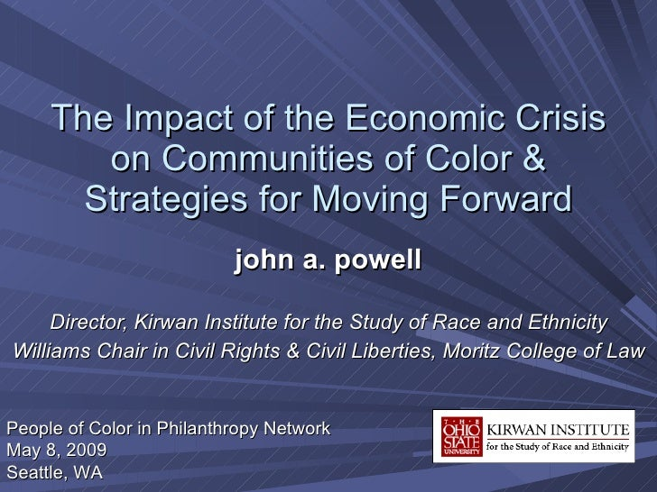 The Impact of the Economic Crisis on Communities of Color & Strategies for Moving Forward john a. powell Director, Kirwan ...