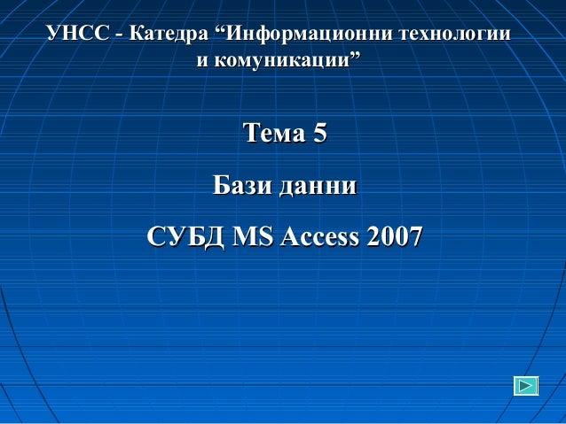 """УНСС - Катедра """"Информационни технологии и комуникации""""  Тема 5 Бази данни СУБД MS Access 2007"""