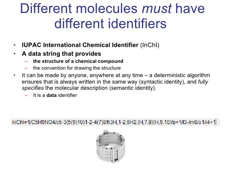 Different molecules  must  have different identifiers  <ul><li>IUPAC International Chemical Identifier  (InChI) </li></ul>...