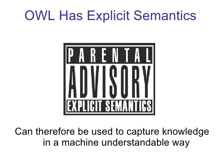 OWL Has Explicit Semantics <ul><li>Can therefore be used to capture knowledge in a machine understandable way </li></ul>