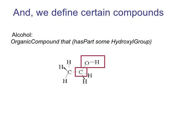 And, we define certain compounds <ul><li>Alcohol:  </li></ul><ul><li>OrganicCompound that (hasPart some HydroxylGroup)  </...