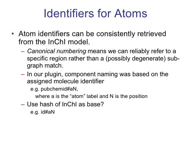 Identifiers for Atoms <ul><li>Atom identifiers can be consistently retrieved from the InChI model. </li></ul><ul><ul><li>C...