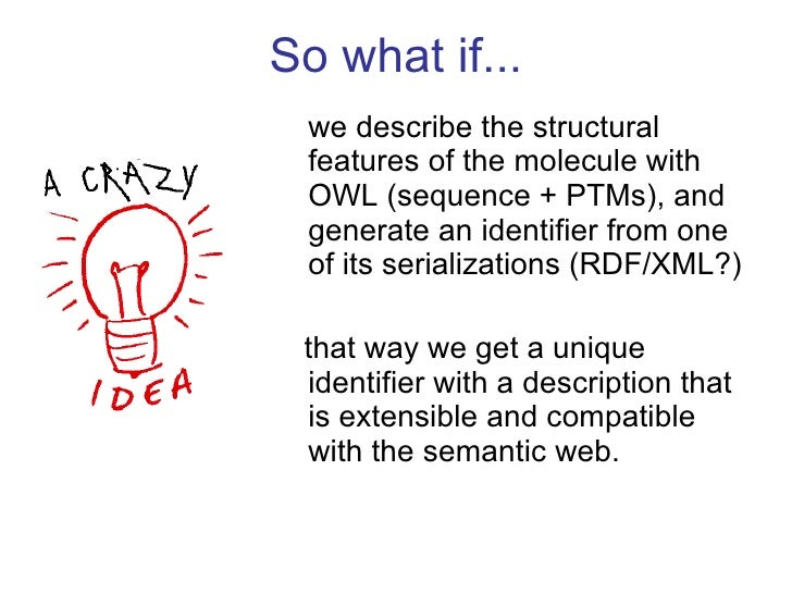 So what if... <ul><li>we describe the structural features of the molecule with OWL (sequence + PTMs), and generate an iden...