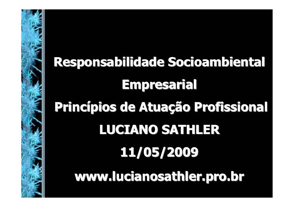 Responsabilidade Socioambiental           Empresarial Princípios de Atuação Profissional        LUCIANO SATHLER           ...