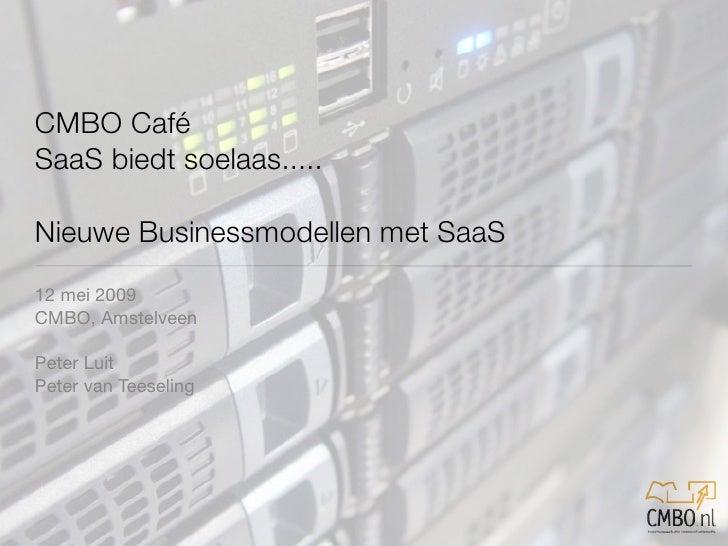 CMBO Café SaaS biedt soelaas.....  Nieuwe Businessmodellen met SaaS 12 mei 2009 CMBO, Amstelveen  Peter Luit Peter van Tee...