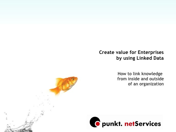Create value for Enterprises        by using Linked Data          How to link knowledge        from inside and outside    ...