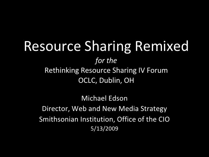 Resource Sharing Remixed for the Rethinking Resource Sharing IV Forum OCLC, Dublin, OH Michael Edson Director, Web and New...