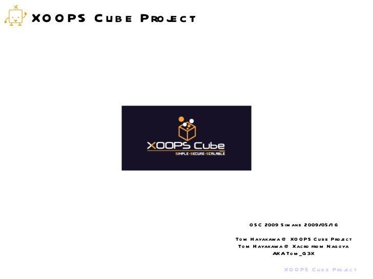 XOOPS Cube Project OSC 2009 Simane 2009/05/16 Tom Hayakawa @ XOOPS Cube Project Tom Hayakawa @ Xacro from Nagoya AKA Tom_G3X