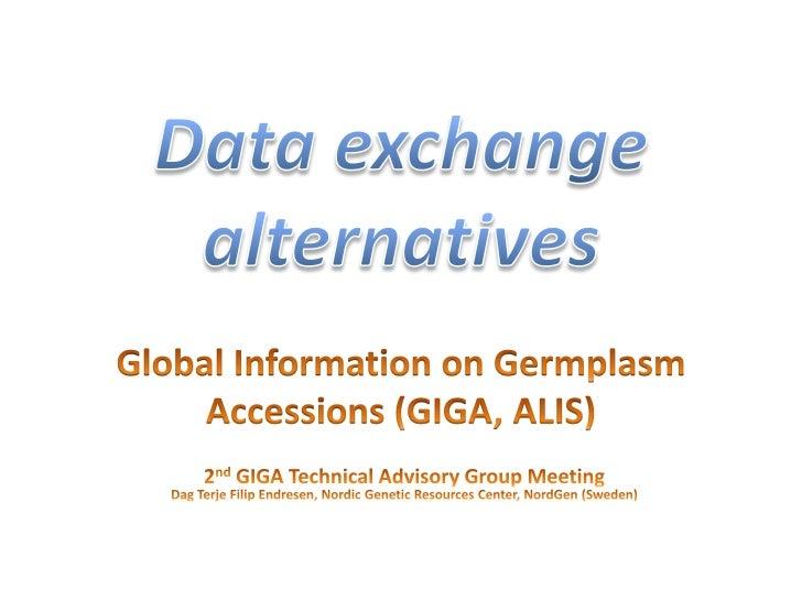 Data exchange alternatives<br />Global Information on Germplasm  Accessions (GIGA, ALIS)<br />2nd GIGA Technical Advisory ...