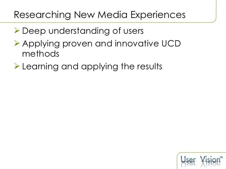 Researching New Media Experiences   <ul><li>Deep understanding of users </li></ul><ul><li>Applying proven and innovative U...