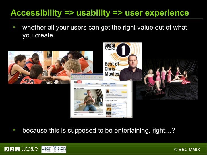 Accessibility => usability => user experience <ul><li>whether all your users can get the right value out of what you creat...