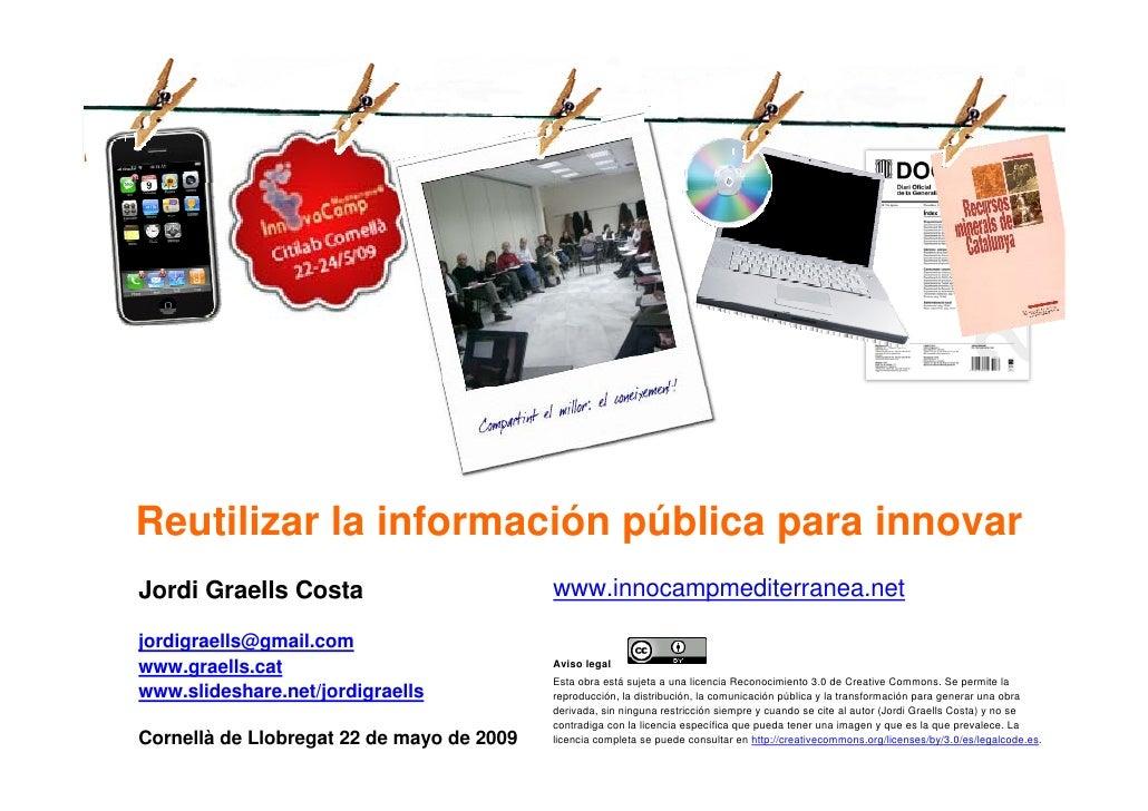 Reutilizar la información pública para innovar     Jordi Graells Costa                        www.innocampmediterranea.net...