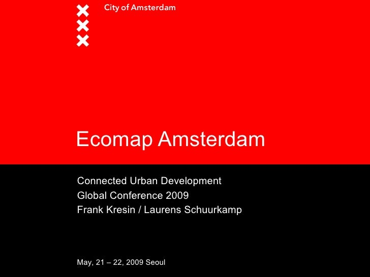 Ecomap Amsterdam Connected Urban Development Global Conference 2009 Frank Kresin / Laurens Schuurkamp     May, 21 – 22, 20...