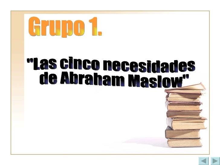 """Grupo 1. """"Las cinco necesidades de Abraham Maslow"""""""
