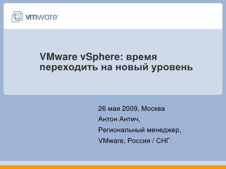 VMware vSphere: время переходить на новый уровень              26 мая 2009, Москва           Антон Антич,           Регион...